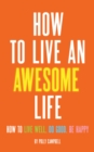 How to Live an Awesome Life : How to Live Well, Do Good, Be Happy - eBook