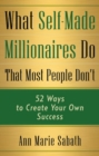 What Self-Made Millionaires Do That Most People Don't : 52 Ways to Create Your Own Success - eBook