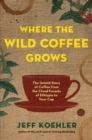 Where the Wild Coffee Grows : The Untold Story of Coffee from the Cloud Forests of Ethiopia to Your Cup - Book