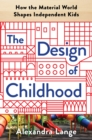 The Design of Childhood : How the Material World Shapes Independent Kids - Book