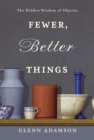 Fewer, Better Things : The Hidden Wisdom of Objects - eBook