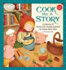 Cook Me a Story : A Treasury of Stories and Recipes Inspired by Classic Fairy Tales - Book