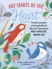 Art Starts in the Heart : Creative projects and inspirational ideas for learning to make expressive, mindful art - Book