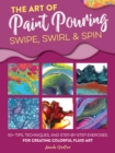 The Art of Paint Pouring: Swipe, Swirl & Spin : 50+ tips, techniques, and step-by-step exercises for creating colorful fluid art - Book