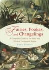 Fairies, Pookas, and Changelings : A Complete Guide to the Wild and Wicked Enchanted Realm - eBook