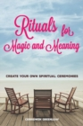 Rituals for Magic and Meaning : Create Your Own Spiritual Ceremonies - eBook