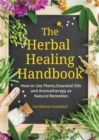 The Herbal Healing Handbook : How to Use Plants, Essential Oils and Aromatherapy as Natural Remedies - Book
