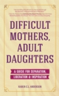 Difficult Mothers, Adult Daughters : A Guide For Separation, Liberation & Inspiration (Narcissistic Mother or Borderline Personality Disorder, Mother Daughter Relationship Book) - eBook