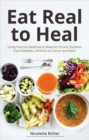 Eat Real to Heal : Using Food As Medicine to Reverse Chronic Diseases from Diabetes, Arthritis, Cancer and More - Book