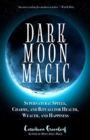 Dark Moon Magic : Supernatural Spells, Charms, and Rituals for Health, Wealth, and Happiness - Book