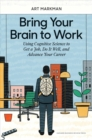 Bring Your Brain to Work : Using Cognitive Science to Get a Job, Do it Well, and Advance Your Career - Book
