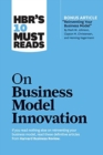 "HBR's 10 Must Reads on Business Model Innovation (with featured article ""Reinventing Your Business Model"" by Mark W. Johnson, Clayton M. Christensen, and Henning Kagermann) - Book"