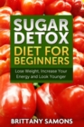 Sugar Detox Diet For Beginners : Lose Weight, Increase Your Energy and Look Younger - eBook