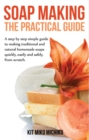 Soap making: The practical guide : A steps-by-step simple guide to making traditional and natural homemade soaps quickly, easily and safely, from scratch. - eBook