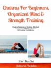 Chakras For Beginners, Organized Mind & Strength Training : Chakra Balancing, Healing, Mindset & Creative Confidence - eBook