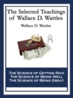 The Selected Teachings of Wallace D. Wattles : The Science of Getting Rich; The Science of Being Well; The Science of Being Great - eBook