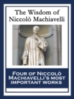 The Wisdom of Niccolo Machiavelli : The Prince; The Art of War; Discourses on the First Decade of Titus Livius; The History of Florence - eBook