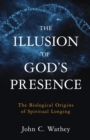 The Illusion of God's Presence : The Biological Origins of Spiritual Longing - eBook