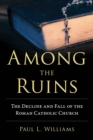 Among the Ruins : The Decline and Fall of the Roman Catholic Church - Book