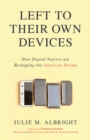 Left to Their Own Devices : How Digital Natives Are Reshaping the American Dream - Book