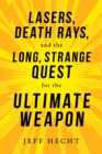 Lasers, Death Rays, and the Long, Strange Quest for the Ultimate Weapon - Book