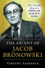 The Ascent of Jacob Bronowski : The Life and Ideas of a Popular Science Icon - Book