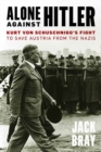 Alone against Hitler : Kurt von Schuschnigg's Fight to Save Austria from the Nazis - Book