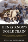 Henry Knox's Noble Train : The Story of a Boston Bookseller's Heroic Expedition That Saved the American Revolution - Book
