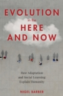 Evolution in the Here and Now : How Adaptation and Social Learning Explain Humanity - Book