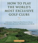 How to Play the World's Most Exclusive Golf Clubs : A Journey through Pine Valley, Royal Melbourne, Augusta, Muirfield, and More - eBook