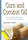 Corn & Coconut Oil : Antioxidant Properties, Uses & Health Benefits - Book