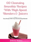 60 Cleansing Smoothie Recipes With High Speed Blenders & Juicers : Easy Recipes With Your Favorite Ninja Blender - eBook