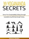 39 Yogananda Secrets: Stress Free Sustainability, Body Strength & Healing : Sustainable Living With Body Strength Training - eBook