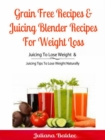Grain Free Recipes & Juicing Blender Recipes For Weight Loss : Juicing To Lose Weight & Juicing Tips To Lose Weight Naturally - eBook