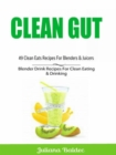 Clean Gut: 49 Clean Eats Recipes For Blenders & Juicers : Blender Drink Recipes For Clean Eating & Drinking - eBook