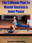 Yoga Anatomy, Yoga As Medicine, Yoga Back Pain & Yoga Basics : 5 Minute Plan To Master Success & Inner Peace - eBook