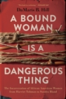 A Bound Woman Is a Dangerous Thing : The Incarceration of African American Women from Harriet Tubman to Sandra Bland - Book