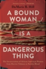 A Bound Woman Is a Dangerous Thing : The Incarceration of African American Women from Harriet Tubman to Sandra Bland - eBook