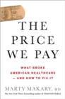 The Price We Pay : What Broke American Health Care--and How to Fix It - Book