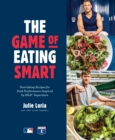 The Game of Eating Smart : Nourishing Recipes for Peak Performance Inspired by MLB Superstars - Book