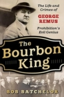 The Bourbon King : The Life and Crimes of George Remus, Prohibition's Evil Genius - Book