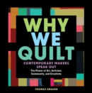 Why We Quilt: Contemporary Makers Speak Out about the Power of Art, Activism, Community and Creativity - Book