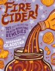 Fire Cider!: 101 Zesty Recipes for Health-Boosting Remedies Made with Apple Cider Vinegar - Book