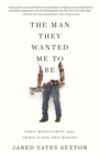 The Man They Wanted Me to Be : Toxic Masculinity and a Crisis of Our Own Making - Book
