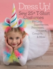 Dress Up! : Sew 25+ T-shirt Costumes for Little Superheroes, Princesses, Unicorns, Cowgirls, & More - Book
