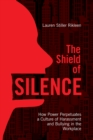 The Shield of Silence : How Power Perpetuates a Culture of Harassment and Bullying in the Workplace - eBook