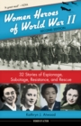 Women Heroes of World War II : 32 Stories of Espionage, Sabotage, Resistance, and Rescue - Book