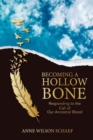 Becoming a Hollow Bone : Responding to the Call of Our Ancestral Blood - Book
