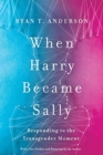 When Harry Became Sally : Responding to the Transgender Moment - Book