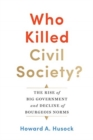 Who Killed Civil Society? : The Rise of Big Government and Decline of Bourgeois Norms - Book